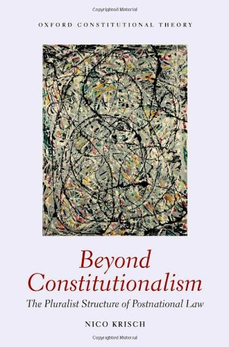 Beyond Constitutionalism: The Pluralist Structure of Postnational Law (Oxford Constitutional Theory)