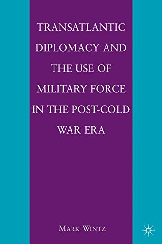 Transatlantic Diplomacy and the Use of Military Force in the Post-Cold War Era