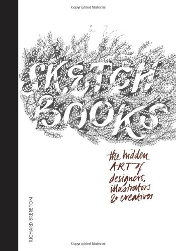 Sketchbooks: The Hidden Art of Designers, Illustrators & Creatives