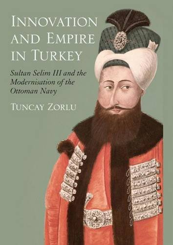Innovation and Empire in Turkey: Sultan Selim III and the Modernisation of the Ottoman Navy (Library of Ottoman Studies): 16