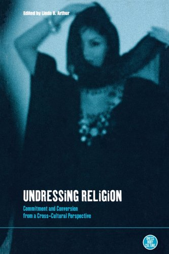 Undressing Religion: Commitment and Conversion from a Cross-Cultural Perspective (Dress, Body, Culture)