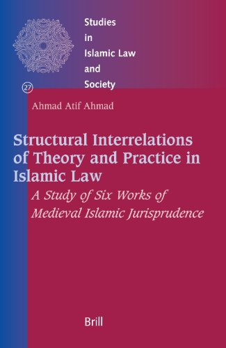 Structural Interrelations of Theory and Practice in Islamic Law: A Study of Six Works of Medieval Islamic Jurisprudence (Studies in Islamic Law & Society)